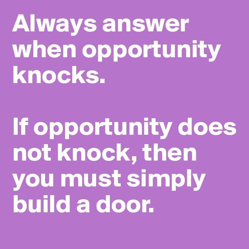 Always answer when opportunity knocks.   If opportunity does not knock, then you must simply build a door.