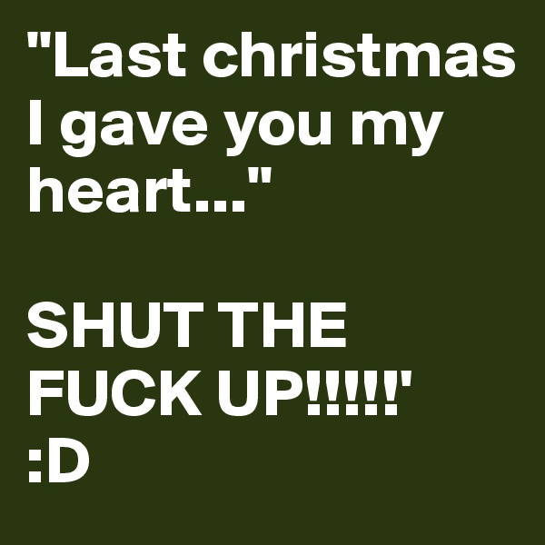 """""""Last christmas I gave you my heart...""""  SHUT THE FUCK UP!!!!!'  :D"""