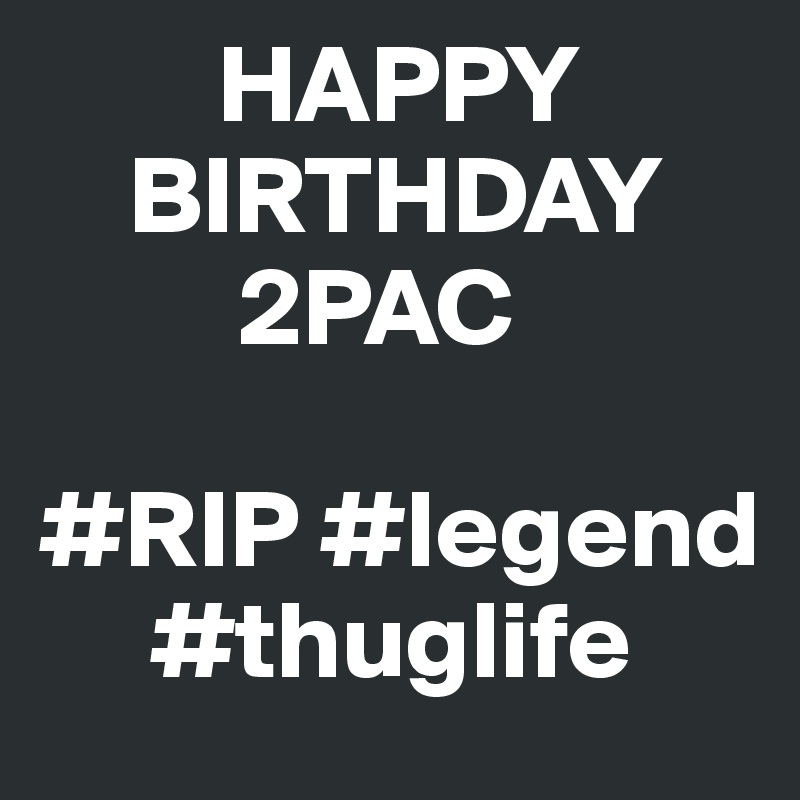 Happy Birthday 2pac Rip Legend Thuglife Post By Philseven On