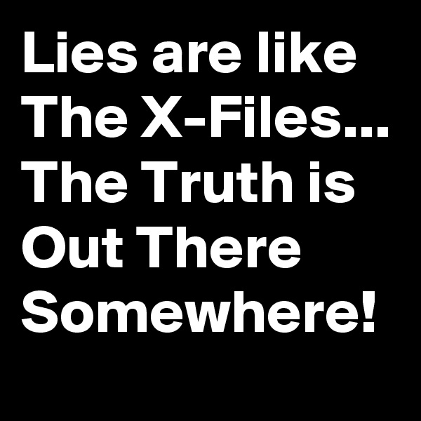 Lies are like The X-Files... The Truth is Out There Somewhere!