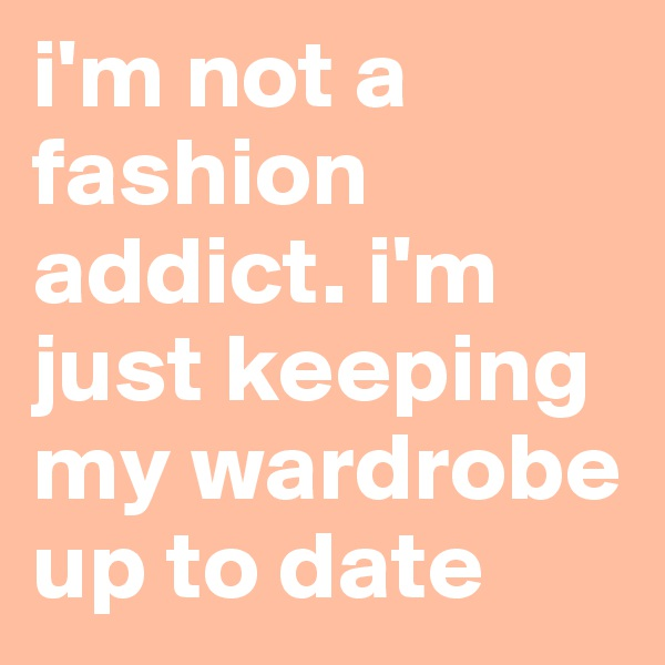 i'm not a fashion addict. i'm just keeping my wardrobe up to date