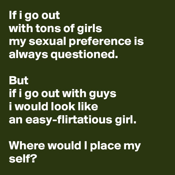 If i go out  with tons of girls  my sexual preference is always questioned.  But  if i go out with guys  i would look like  an easy-flirtatious girl.  Where would I place my self?