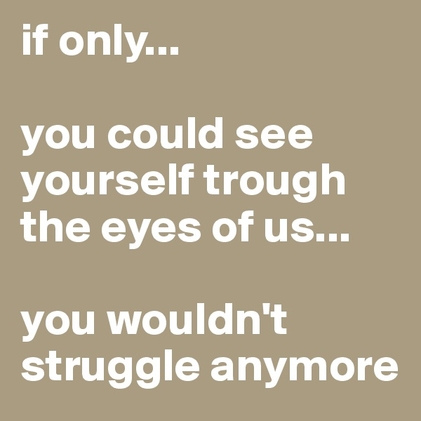 if only...  you could see yourself trough the eyes of us...  you wouldn't struggle anymore