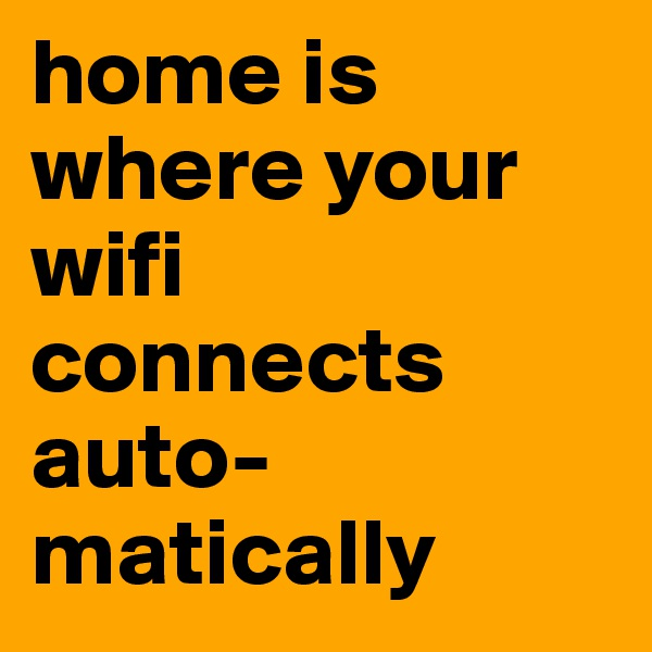 home is where your wifi  connects auto-matically