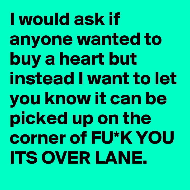 I would ask if anyone wanted to buy a heart but instead I want to let you know it can be picked up on the corner of FU*K YOU ITS OVER LANE.