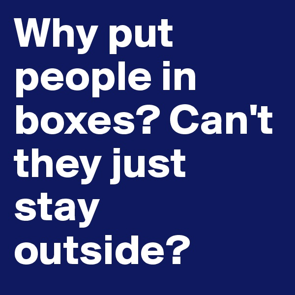 Why put people in boxes? Can't they just stay outside?