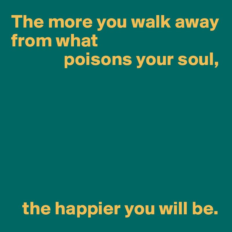 The more you walk away from what               poisons your soul,           the happier you will be.