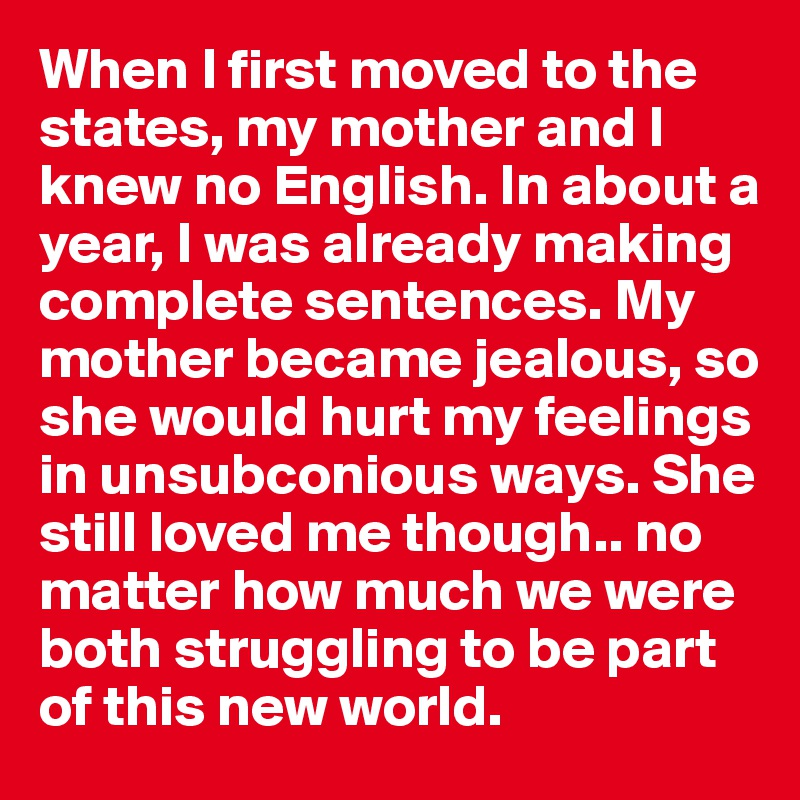 When I first moved to the states, my mother and I knew no English. In about a year, I was already making complete sentences. My mother became jealous, so she would hurt my feelings in unsubconious ways. She still loved me though.. no matter how much we were both struggling to be part of this new world.