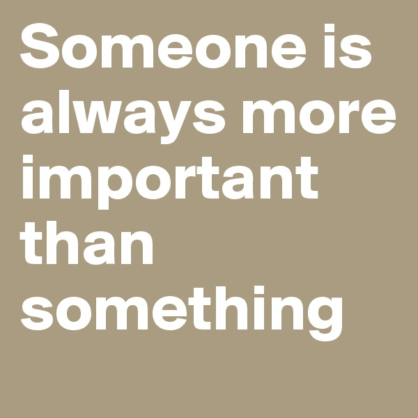 Someone is always more important than something
