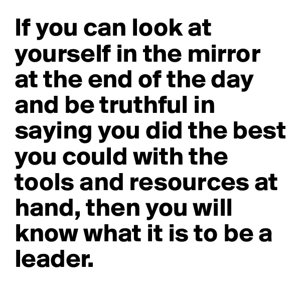 If you can look at yourself in the mirror at the end of the day and be truthful in saying you did the best you could with the tools and resources at hand, then you will know what it is to be a leader.