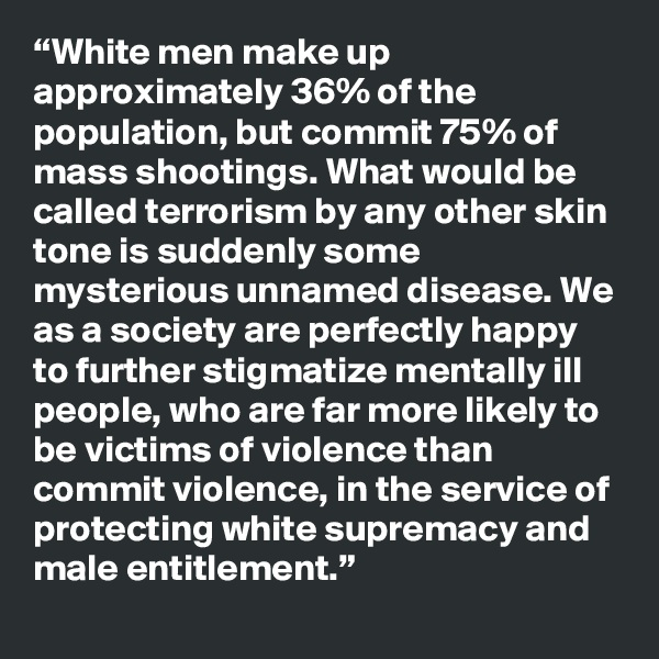 """""""White men make up approximately 36% of the population, but commit 75% of mass shootings. What would be called terrorism by any other skin tone is suddenly some mysterious unnamed disease. We as a society are perfectly happy to further stigmatize mentally ill people, who are far more likely to be victims of violence than commit violence, in the service of protecting white supremacy and male entitlement."""""""