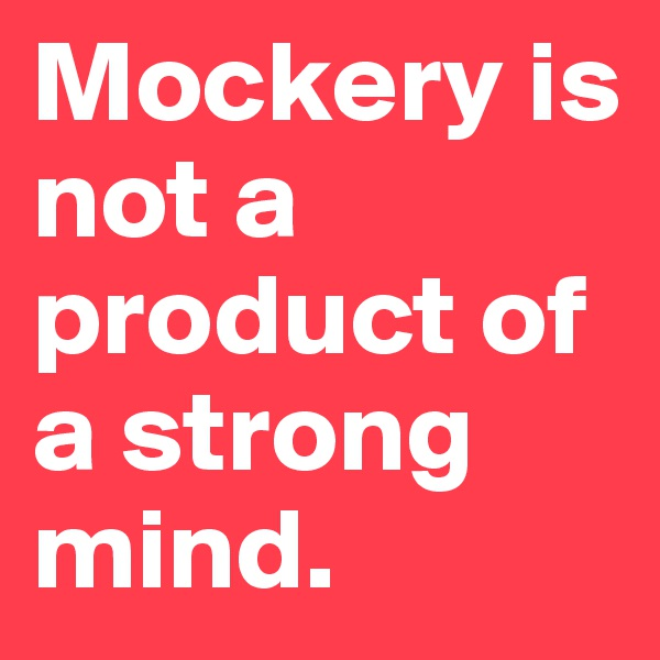 Mockery is not a product of a strong mind.