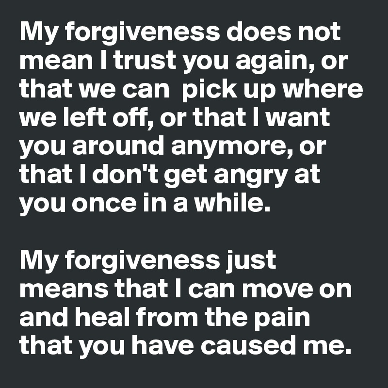 My Forgiveness Does Not Mean I Trust You Again Or That We Can Pick