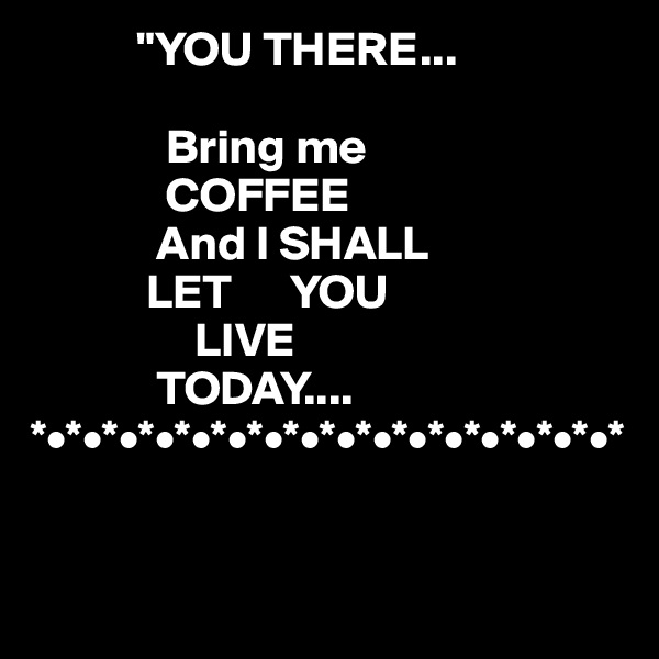 """YOU THERE...                Bring me               COFFEE               And I SHALL             LET      YOU                   LIVE               TODAY.... *•*•*•*•*•*•*•*•*•*•*•*•*•*•*•*•*"