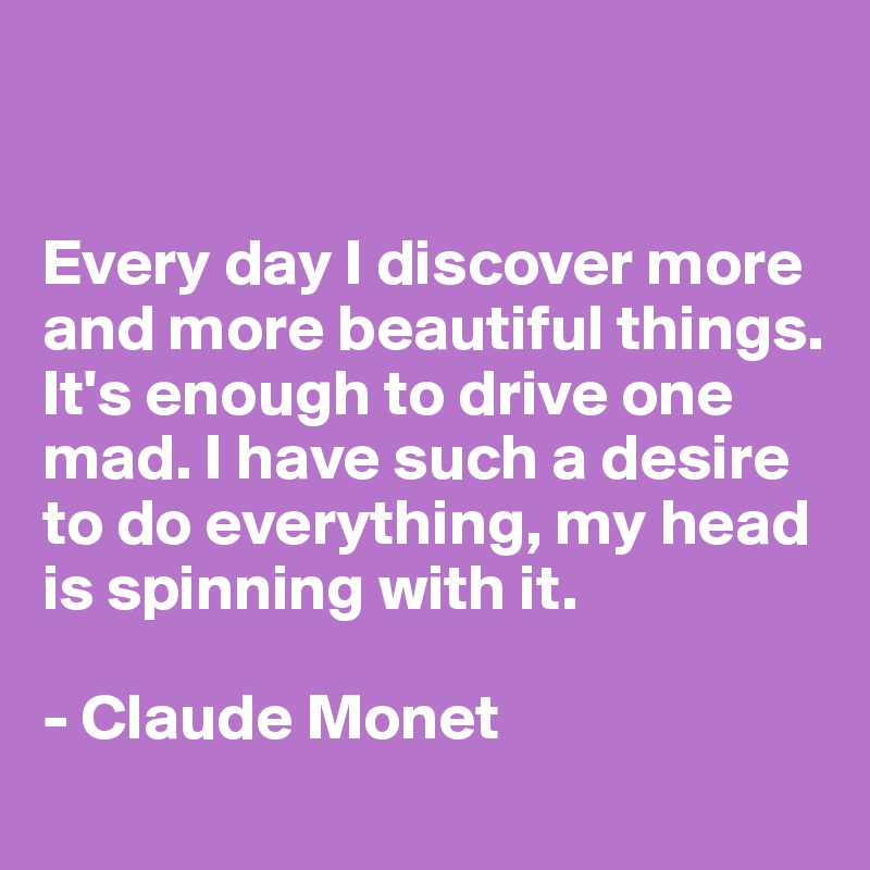 Every day I discover more and more beautiful things. It's enough to drive one mad. I have such a desire to do everything, my head  is spinning with it.   - Claude Monet