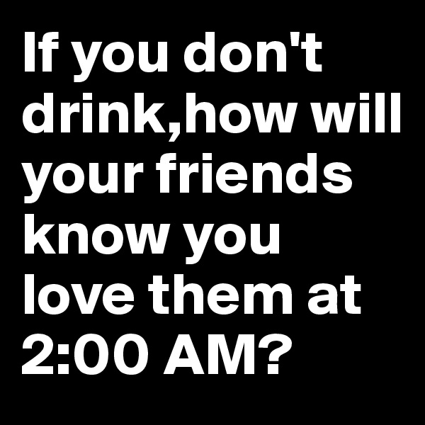 If you don't drink,how will your friends know you love them at 2:00 AM?