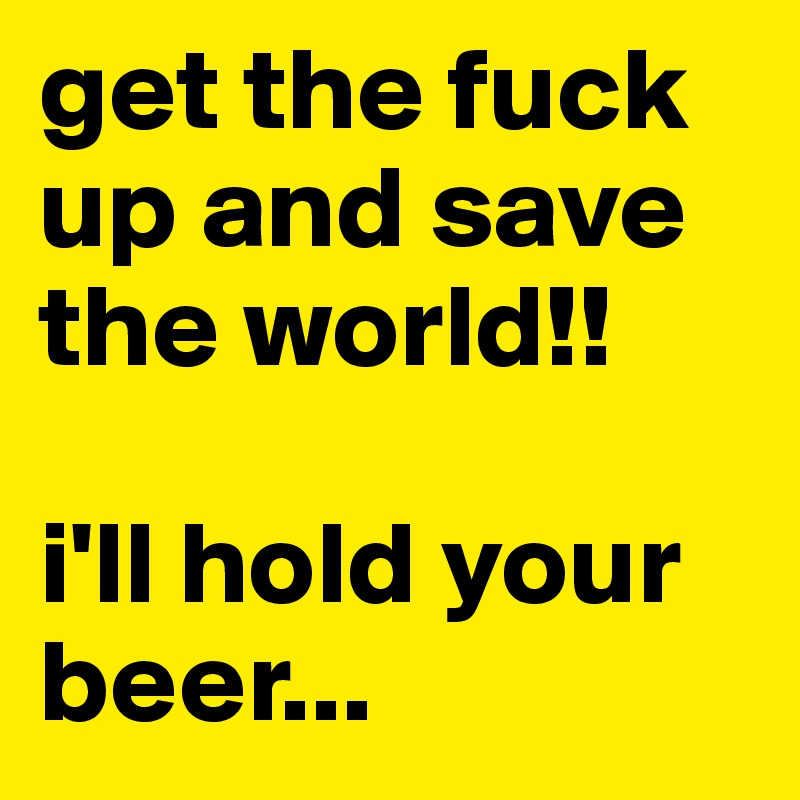 get the fuck up and save the world!!  i'll hold your beer...