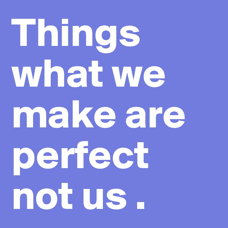 Things  what we make are perfect not us .