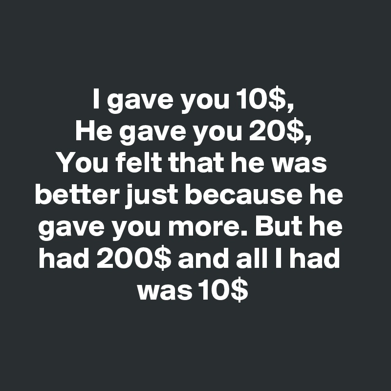 I gave you 10$, He gave you 20$, You felt that he was  better just because he  gave you more. But he  had 200$ and all I had  was 10$