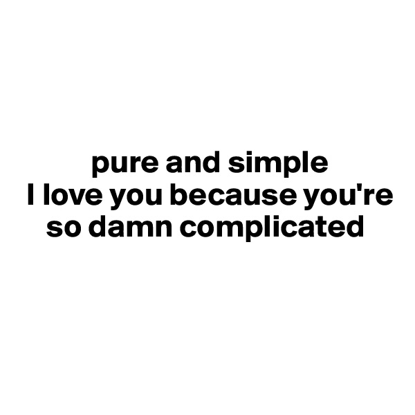 pure and simple  I love you because you're     so damn complicated