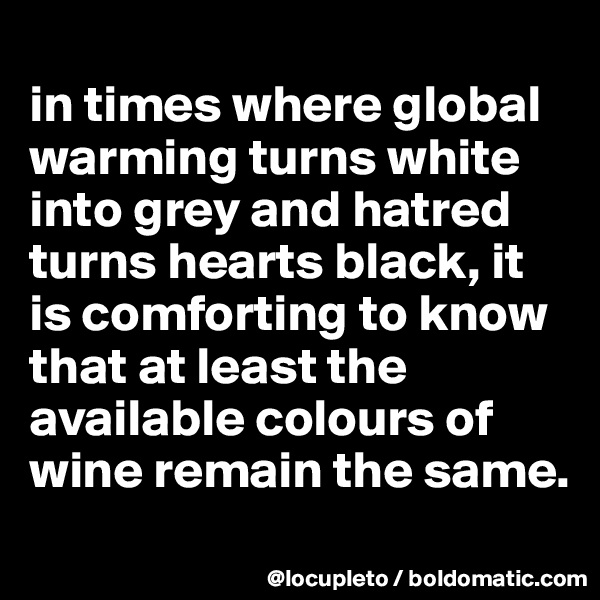 in times where global warming turns white into grey and hatred turns hearts black, it is comforting to know that at least the available colours of wine remain the same.