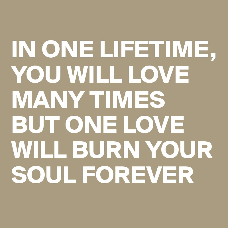 IN ONE LIFETIME, YOU WILL LOVE MANY TIMES BUT ONE LOVE WILL BURN YOUR SOUL FOREVER