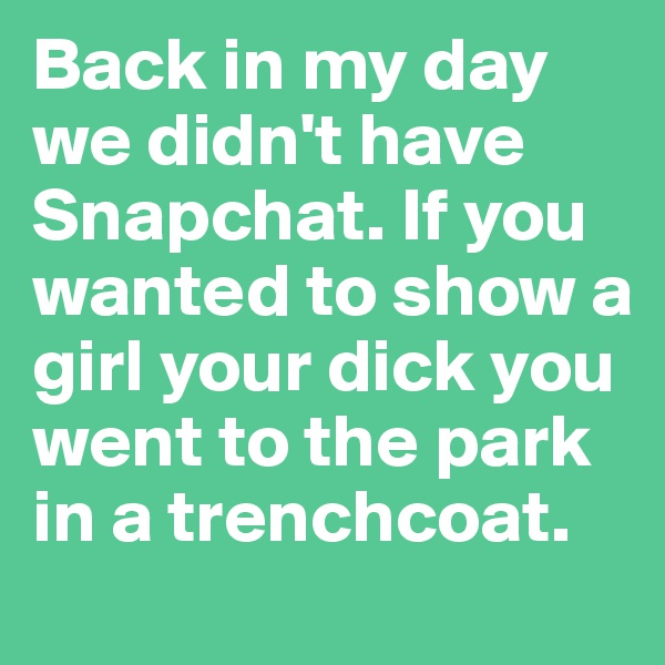 Back in my day we didn't have Snapchat. If you wanted to show a girl your dick you went to the park in a trenchcoat.