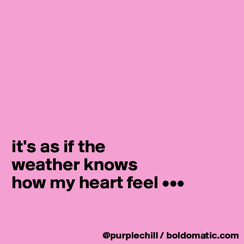 it's as if the  weather knows  how my heart feel •••