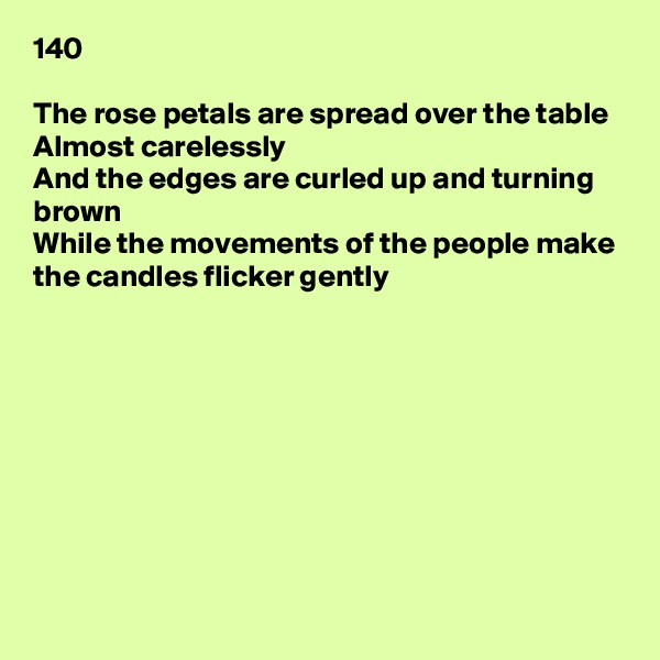 140  The rose petals are spread over the table Almost carelessly And the edges are curled up and turning brown While the movements of the people make the candles flicker gently