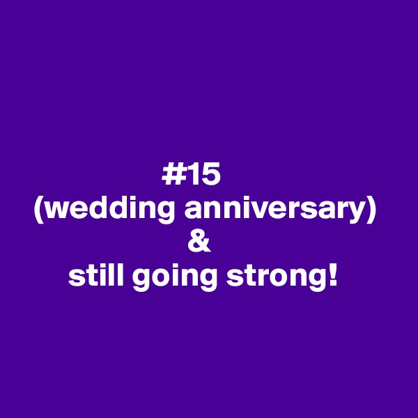 #15   (wedding anniversary)                          &        still going strong!