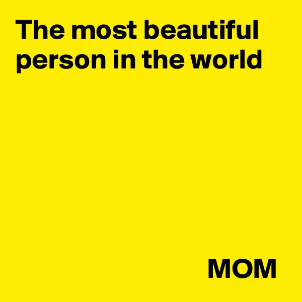 The most beautiful person in the world                                         MOM