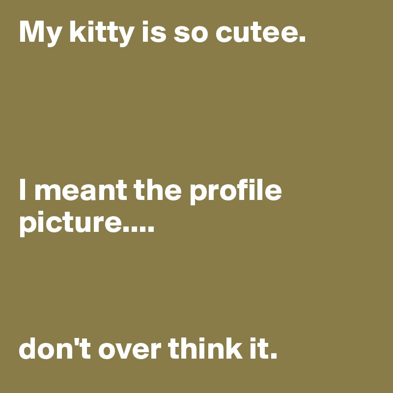 My kitty is so cutee.     I meant the profile picture....     don't over think it.