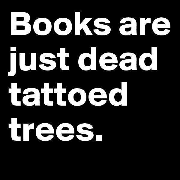 Books are just dead tattoed trees.