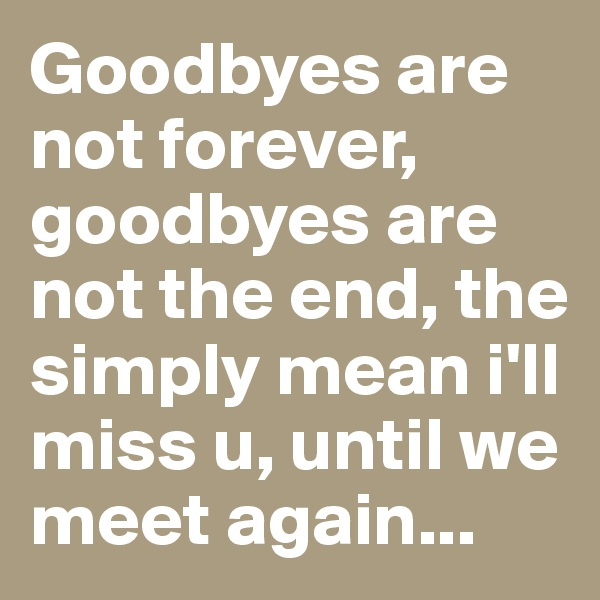 Goodbyes are not forever, goodbyes are not the end, the simply mean i'll miss u, until we meet again...