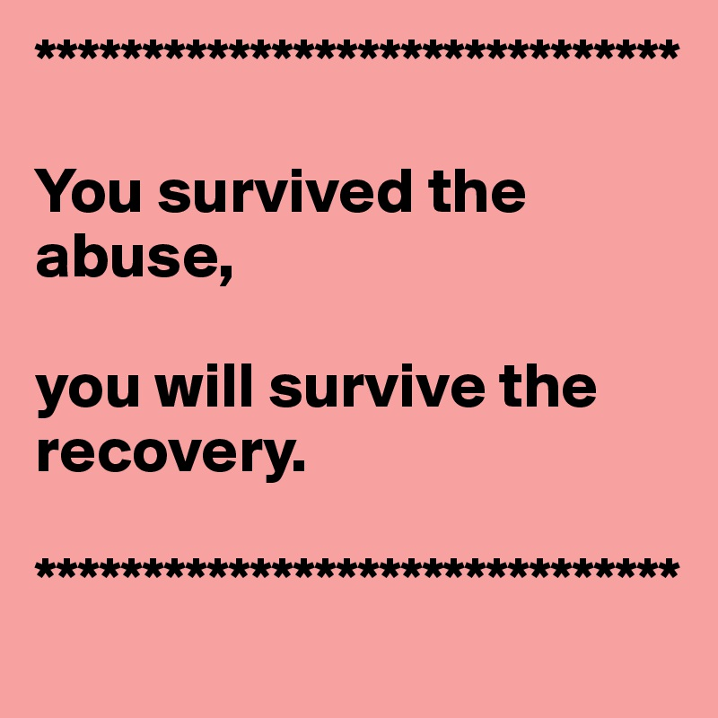 ******************************  You survived the abuse,  you will survive the recovery.    ******************************