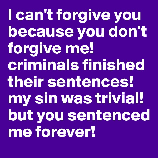I can't forgive you because you don't forgive me! criminals finished their sentences! my sin was trivial! but you sentenced me forever!