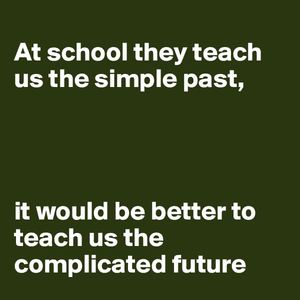 At school they teach us the simple past,      it would be better to teach us the complicated future