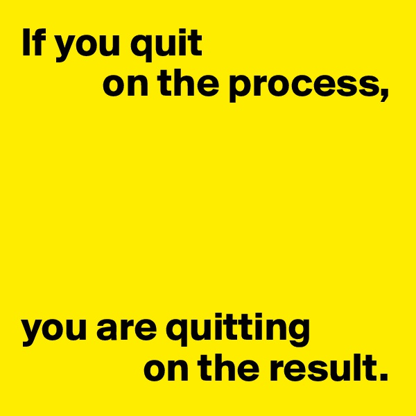 If you quit           on the process,      you are quitting                on the result.
