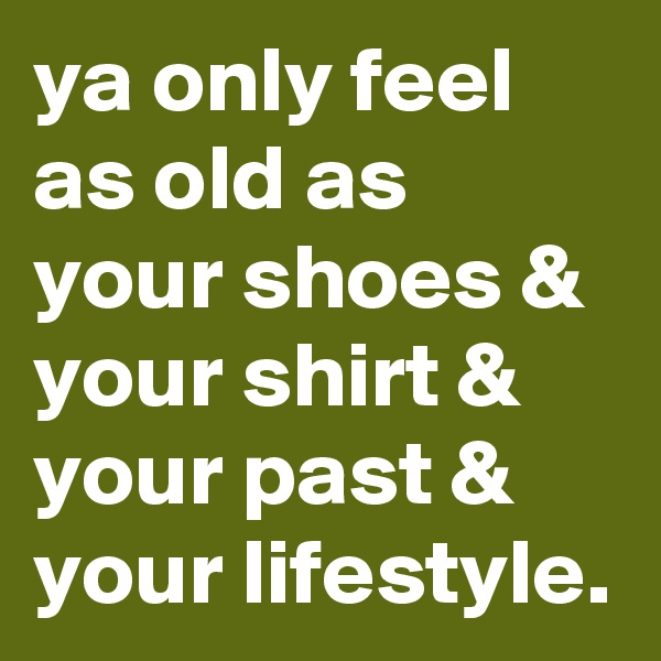 ya only feel as old as your shoes & your shirt & your past & your lifestyle.