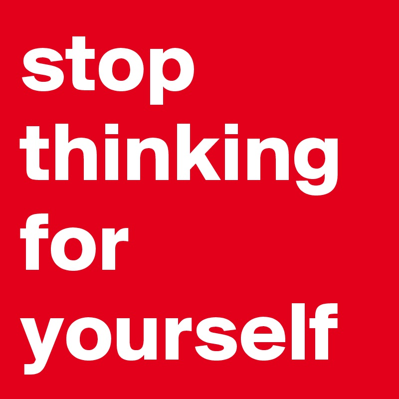 stop thinking for yourself
