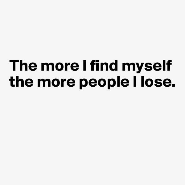 The more I find myself the more people I lose.
