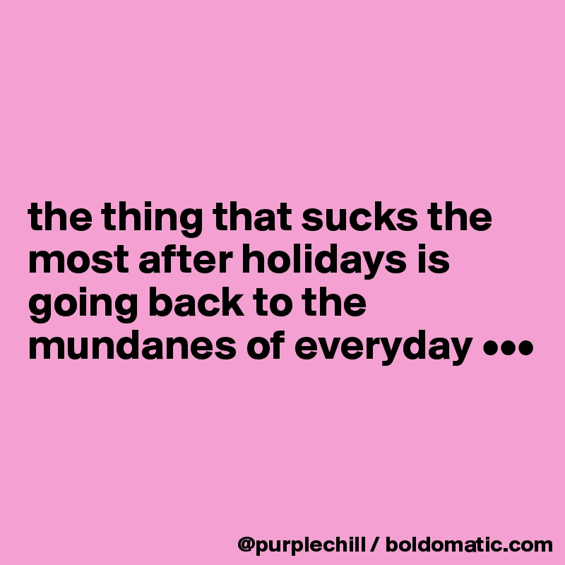 the thing that sucks the most after holidays is going back to the mundanes of everyday •••