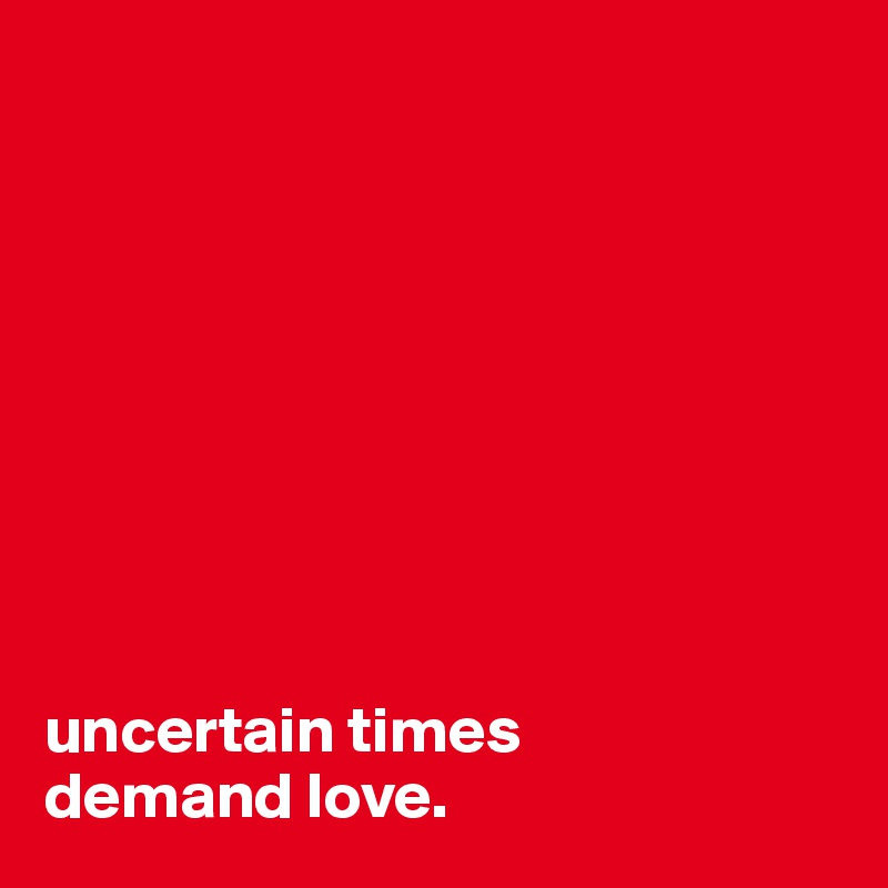 uncertain times  demand love.