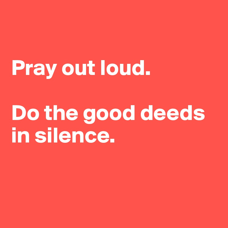 Pray out loud.   Do the good deeds in silence.