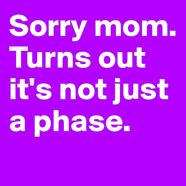 Sorry mom. Turns out it's not just a phase.