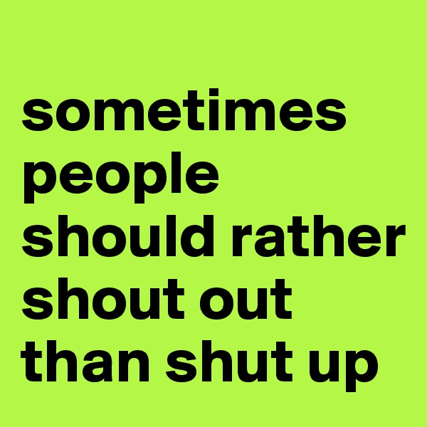 sometimes people should rather shout out than shut up