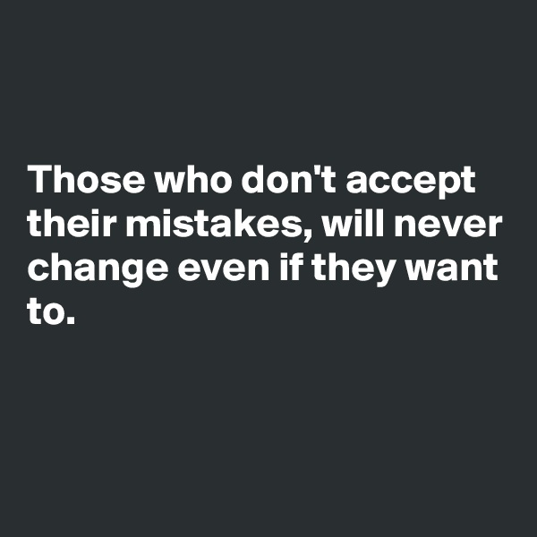 Those who don't accept their mistakes, will never change even if they want to.