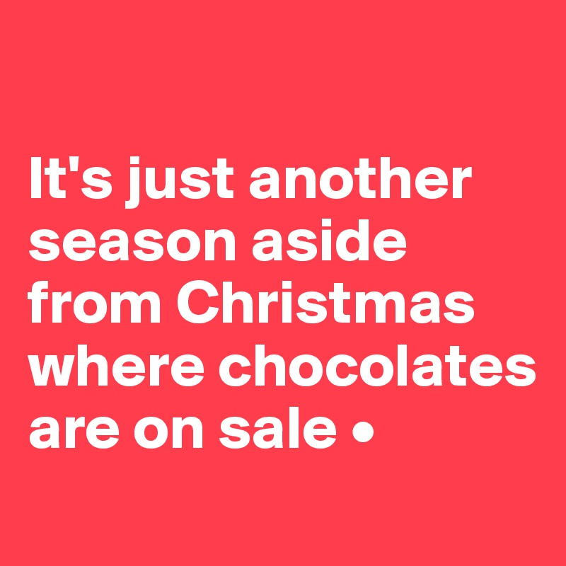 It's just another season aside from Christmas where chocolates are on sale •