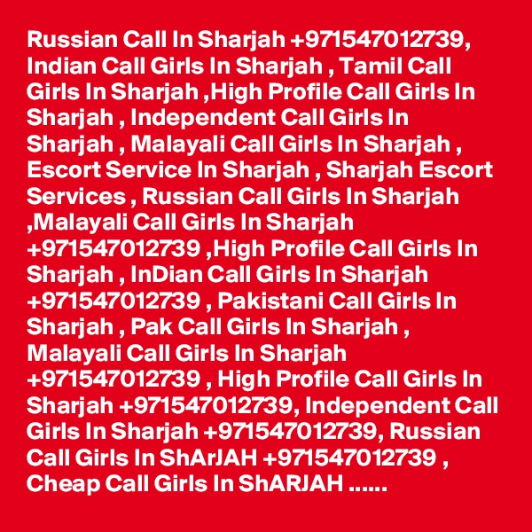 Russian Call In Sharjah +971547012739, Indian Call Girls In Sharjah , Tamil Call Girls In Sharjah ,High Profile Call Girls In Sharjah , Independent Call Girls In Sharjah , Malayali Call Girls In Sharjah , Escort Service In Sharjah , Sharjah Escort Services , Russian Call Girls In Sharjah ,Malayali Call Girls In Sharjah +971547012739 ,High Profile Call Girls In Sharjah , InDian Call Girls In Sharjah +971547012739 , Pakistani Call Girls In Sharjah , Pak Call Girls In Sharjah , Malayali Call Girls In Sharjah +971547012739 , High Profile Call Girls In Sharjah +971547012739, Independent Call Girls In Sharjah +971547012739, Russian Call Girls In ShArJAH +971547012739 , Cheap Call Girls In ShARJAH ......