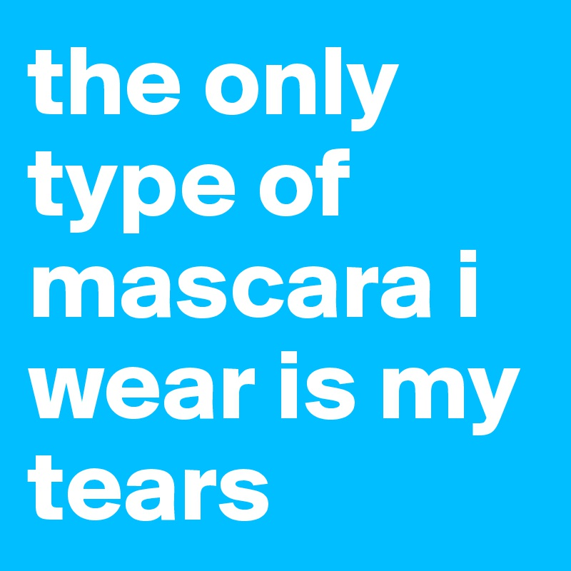 the only type of mascara i wear is my tears